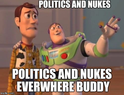 X, X Everywhere Meme | POLITICS AND NUKES POLITICS AND NUKES EVERWHERE BUDDY | image tagged in memes,x x everywhere | made w/ Imgflip meme maker