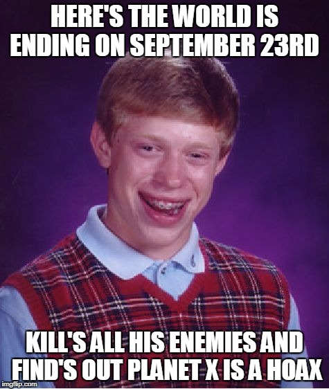 Bad Luck Brian Meme | HERE'S THE WORLD IS ENDING ON SEPTEMBER 23RD KILL'S ALL HIS ENEMIES AND FIND'S OUT PLANET X IS A HOAX | image tagged in memes,bad luck brian | made w/ Imgflip meme maker