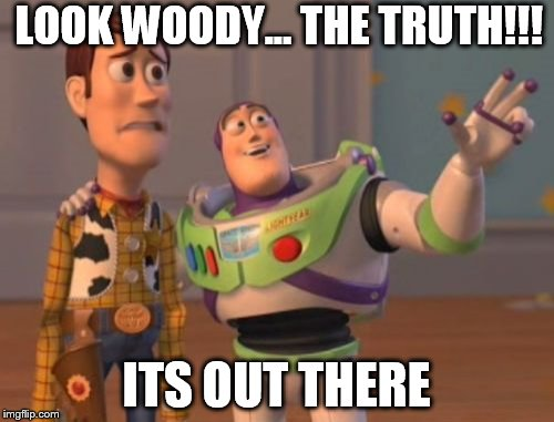 X, X Everywhere Meme | LOOK WOODY... THE TRUTH!!! ITS OUT THERE | image tagged in memes,x x everywhere | made w/ Imgflip meme maker