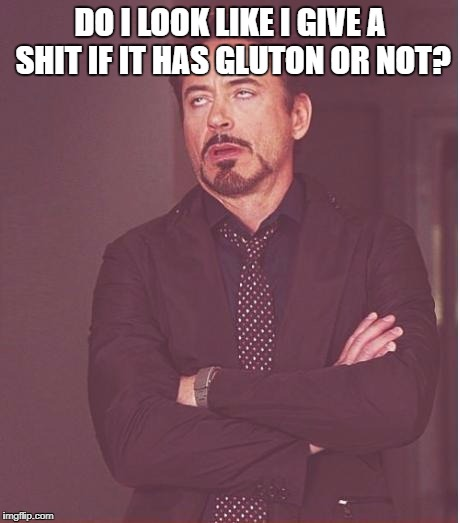 Face You Make Robert Downey Jr Meme | DO I LOOK LIKE I GIVE A SHIT IF IT HAS GLUTON OR NOT? | image tagged in memes,face you make robert downey jr | made w/ Imgflip meme maker