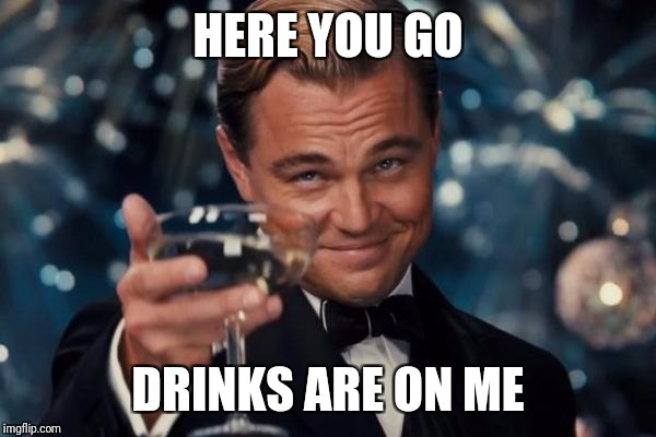 Leonardo Dicaprio Cheers Meme | HERE YOU GO DRINKS ARE ON ME | image tagged in memes,leonardo dicaprio cheers | made w/ Imgflip meme maker