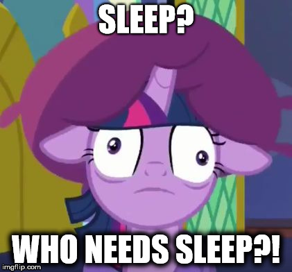 Sleepless | SLEEP? WHO NEEDS SLEEP?! | image tagged in my little pony,twilight sparkle | made w/ Imgflip meme maker