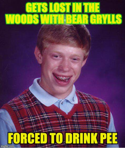 Bad Luck Brian Meme | GETS LOST IN THE WOODS WITH BEAR GRYLLS FORCED TO DRINK PEE | image tagged in memes,bad luck brian | made w/ Imgflip meme maker