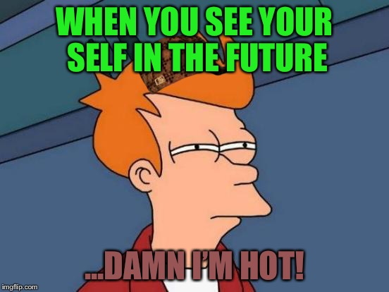 Futurama Fry Meme | WHEN YOU SEE YOUR SELF IN THE FUTURE ...DAMN I'M HOT! | image tagged in memes,futurama fry,scumbag | made w/ Imgflip meme maker