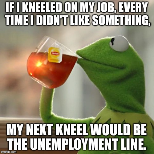 But Thats None Of My Business Meme | IF I KNEELED ON MY JOB, EVERY TIME I DIDN'T LIKE SOMETHING, MY NEXT KNEEL WOULD BE THE UNEMPLOYMENT LINE. | image tagged in memes,but thats none of my business,kermit the frog | made w/ Imgflip meme maker