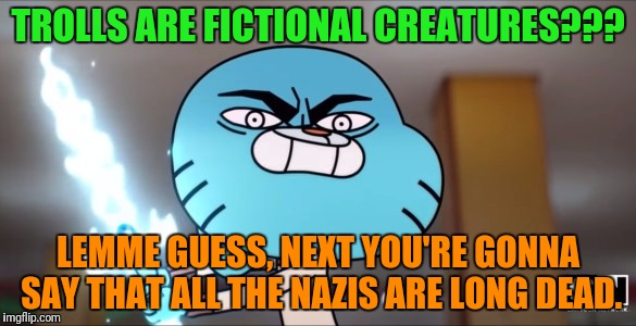 TROLLS ARE FICTIONAL CREATURES??? LEMME GUESS, NEXT YOU'RE GONNA SAY THAT ALL THE NAZIS ARE LONG DEAD. | made w/ Imgflip meme maker