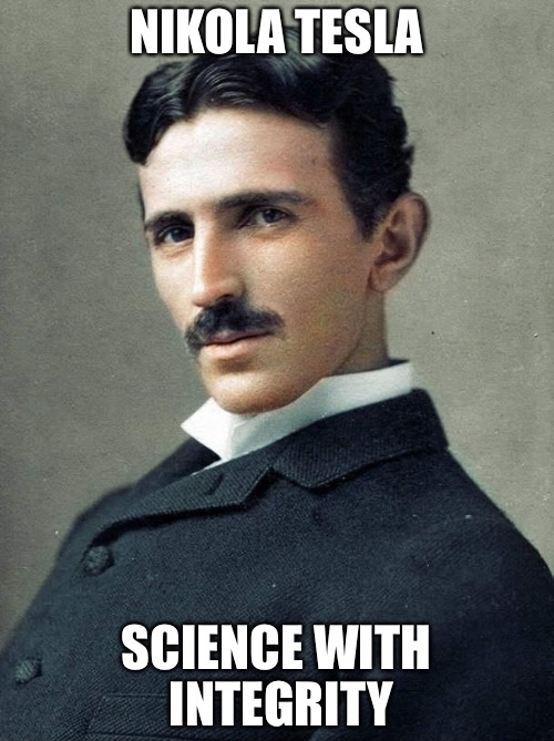 Tesla | NIKOLA TESLA SCIENCE WITH INTEGRITY | image tagged in tesla | made w/ Imgflip meme maker