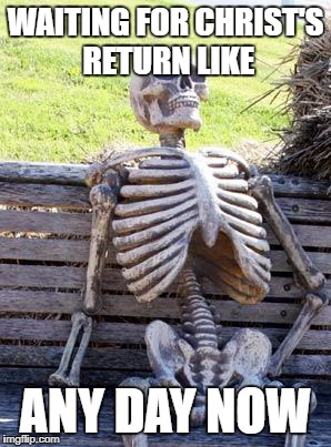 Maybe morning maybe noon maybe evening and maybe soon, Jesus is coming again. | WAITING FOR CHRIST'S RETURN LIKE ANY DAY NOW | image tagged in memes,waiting skeleton | made w/ Imgflip meme maker