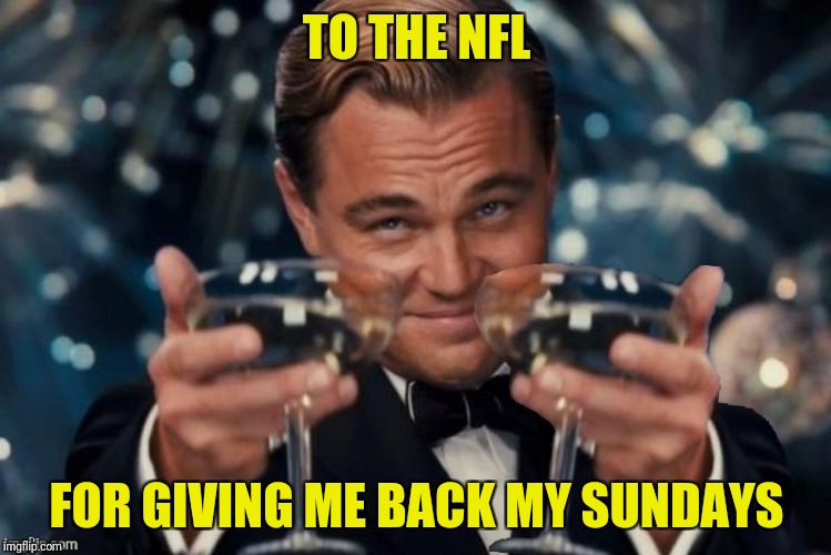 ...and Monday nights and Thursday nights... | TO THE NFL FOR GIVING ME BACK MY SUNDAYS | image tagged in leonardo dicaprio cheers,nfl,double cheers | made w/ Imgflip meme maker