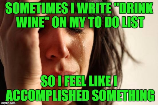 "First World Problems Meme | SOMETIMES I WRITE ""DRINK WINE"" ON MY TO DO LIST SO I FEEL LIKE I ACCOMPLISHED SOMETHING 