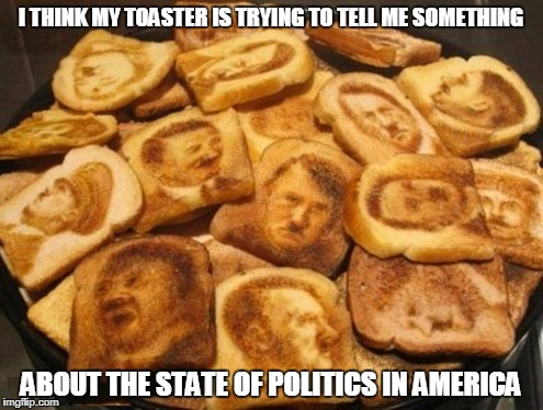 I THINK MY TOASTER IS TRYING TO TELL ME SOMETHING ABOUT THE STATE OF POLITICS IN AMERICA | made w/ Imgflip meme maker