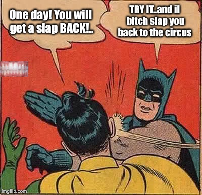 Batman Slapping Robin Meme | One day! You will get a slap BACK!.. TRY IT..and il b**ch slap you back to the circus | image tagged in memes,batman slapping robin,meme,latest,funny memes,funny meme | made w/ Imgflip meme maker