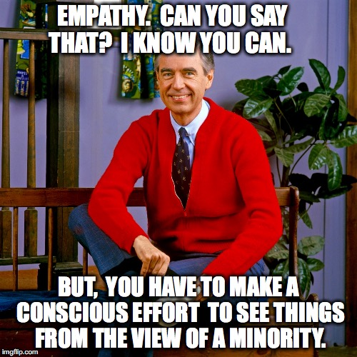 mr rogers | EMPATHY.  CAN YOU SAY THAT?  I KNOW YOU CAN. BUT,  YOU HAVE TO MAKE A CONSCIOUS EFFORT  TO SEE THINGS FROM THE VIEW OF A MINORITY. | image tagged in mr rogers | made w/ Imgflip meme maker