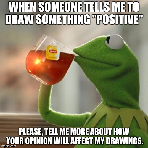 "But Thats None Of My Business Meme | WHEN SOMEONE TELLS ME TO DRAW SOMETHING ""POSITIVE"" PLEASE, TELL ME MORE ABOUT HOW YOUR OPINION WILL AFFECT MY DRAWINGS. 