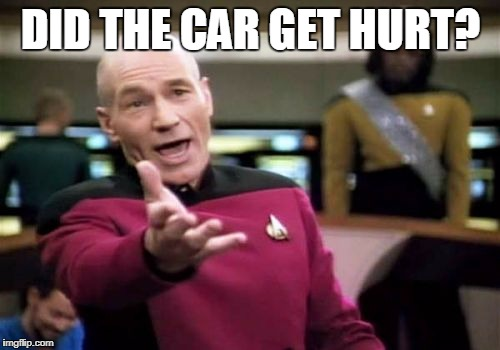 Picard Wtf Meme | DID THE CAR GET HURT? | image tagged in memes,picard wtf | made w/ Imgflip meme maker
