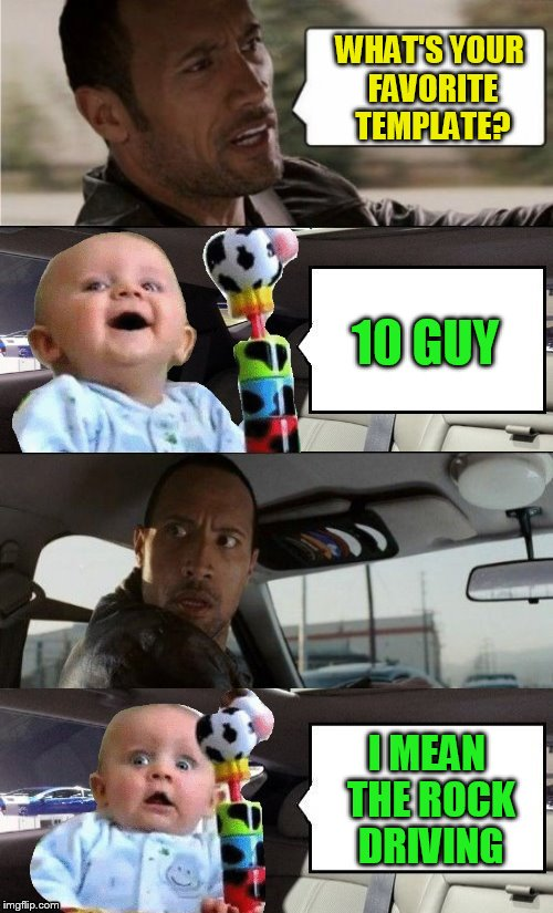 The Rock Driving | WHAT'S YOUR FAVORITE TEMPLATE? 10 GUY I MEAN THE ROCK DRIVING | image tagged in memes,the rock driving,baby,10 guy,funny memes,change of heart | made w/ Imgflip meme maker