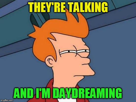 Futurama Fry Meme | THEY'RE TALKING AND I'M DAYDREAMING | image tagged in memes,futurama fry | made w/ Imgflip meme maker