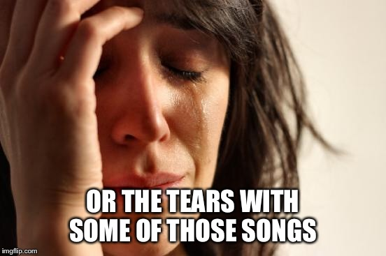 First World Problems Meme | OR THE TEARS WITH SOME OF THOSE SONGS | image tagged in memes,first world problems | made w/ Imgflip meme maker