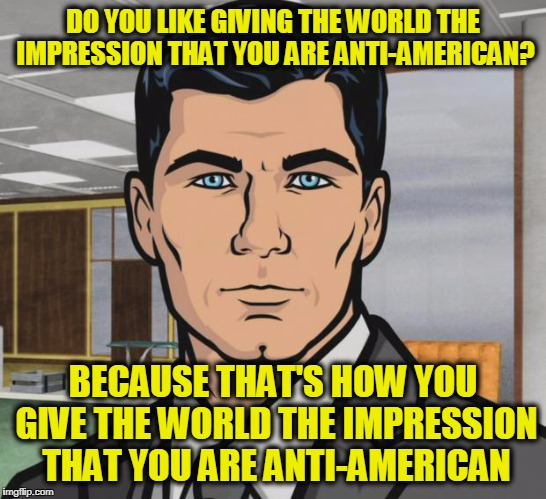 Professional Teams that Disrespect the National Anthem | DO YOU LIKE GIVING THE WORLD THE IMPRESSION THAT YOU ARE ANTI-AMERICAN? BECAUSE THAT'S HOW YOU GIVE THE WORLD THE IMPRESSION THAT YOU ARE AN | image tagged in memes,archer | made w/ Imgflip meme maker