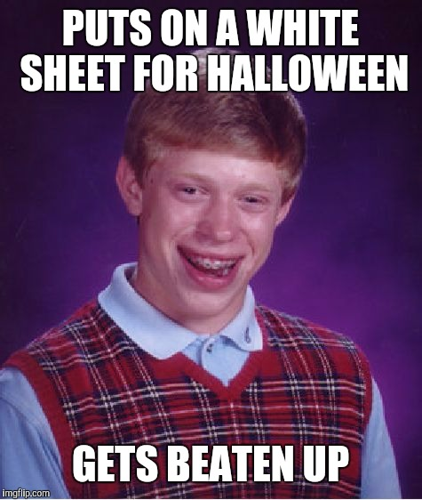 Bad Luck Brian Meme | PUTS ON A WHITE SHEET FOR HALLOWEEN GETS BEATEN UP | image tagged in memes,bad luck brian | made w/ Imgflip meme maker