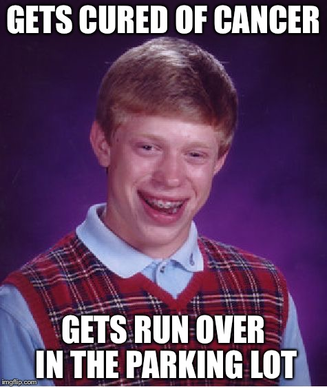 Bad Luck Brian Meme | GETS CURED OF CANCER GETS RUN OVER IN THE PARKING LOT | image tagged in memes,bad luck brian | made w/ Imgflip meme maker