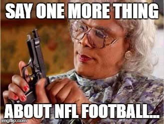 Madea with Gun | SAY ONE MORE THING ABOUT NFL FOOTBALL... | image tagged in madea with gun | made w/ Imgflip meme maker