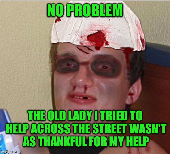 NO PROBLEM THE OLD LADY I TRIED TO HELP ACROSS THE STREET WASN'T AS THANKFUL FOR MY HELP | made w/ Imgflip meme maker