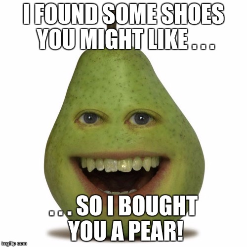 Pear Pun | I FOUND SOME SHOES YOU MIGHT LIKE . . . . . . SO I BOUGHT YOU A PEAR! | image tagged in pear | made w/ Imgflip meme maker