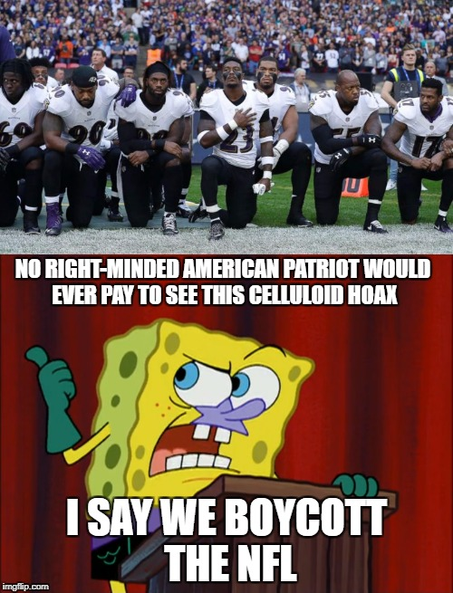 Spongebob wants to boycott the NFL | NO RIGHT-MINDED AMERICAN PATRIOT WOULD EVER PAY TO SEE THIS CELLULOID HOAX I SAY WE BOYCOTT THE NFL | image tagged in nfl,spongebob squarepants,celluloid hoax | made w/ Imgflip meme maker
