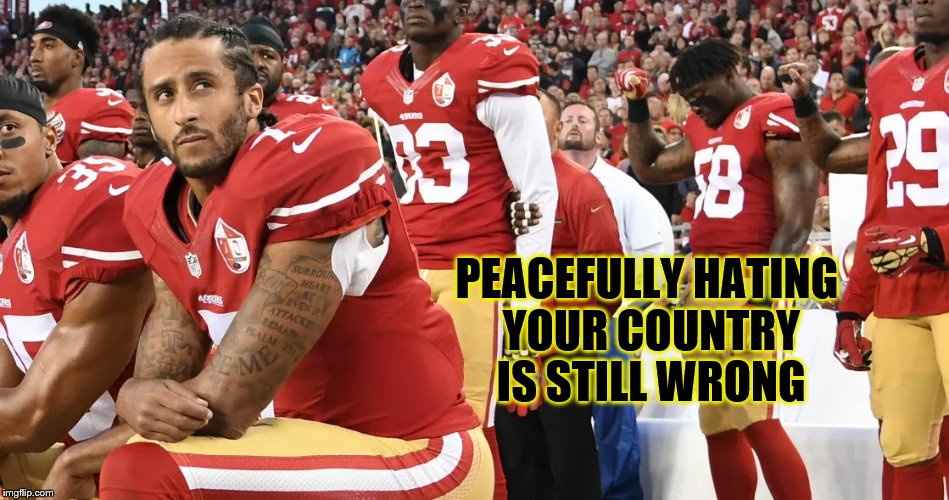 Colin Kaepernick - Peacefully Hating Your Country Is Still Wrong | PEACEFULLY HATING YOUR COUNTRY IS STILL WRONG | image tagged in colin kaepernick,nfl,memes,stupid liberals,hating america | made w/ Imgflip meme maker