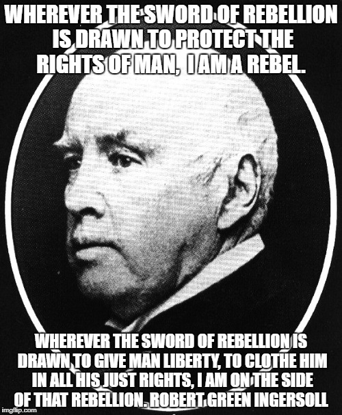 WHEREVER THE SWORD OF REBELLION IS DRAWN TO PROTECT THE RIGHTS OF MAN,  I AM A REBEL. WHEREVER THE SWORD OF REBELLION IS DRAWN TO GIVE MAN L | image tagged in robert ingersoll | made w/ Imgflip meme maker