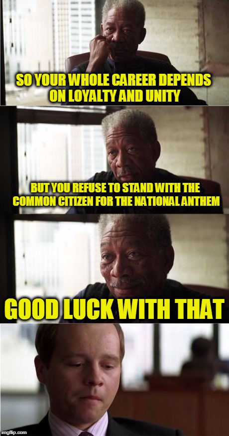 Professional Players are Not Paid to Play Politics | SO YOUR WHOLE CAREER DEPENDS ON LOYALTY AND UNITY BUT YOU REFUSE TO STAND WITH THE COMMON CITIZEN FOR THE NATIONAL ANTHEM GOOD LUCK WITH THA | image tagged in memes,morgan freeman good luck | made w/ Imgflip meme maker