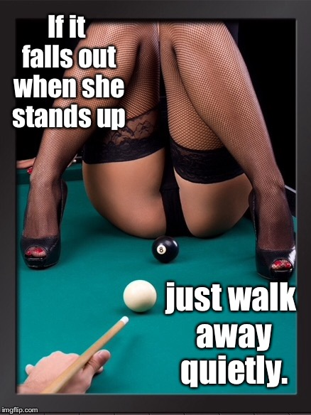 She'd never know anyone was there  | If it falls out when she stands up just walk away quietly. | image tagged in memes,que ball,woman on pool table,8 ball,loose | made w/ Imgflip meme maker