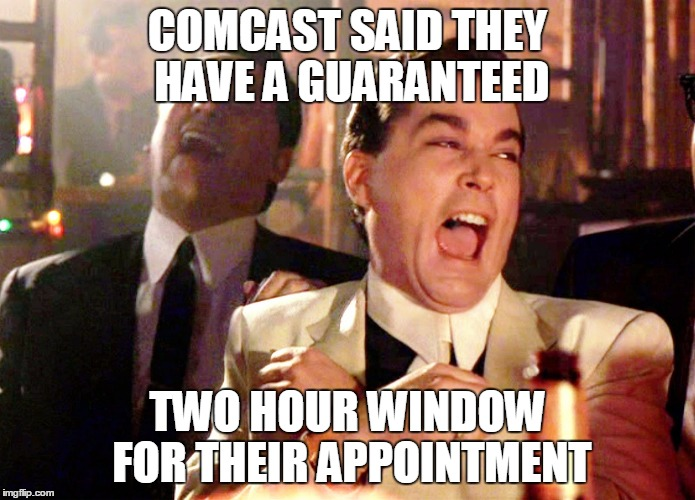 Good Fellas Hilarious Meme | COMCAST SAID THEY HAVE A GUARANTEED TWO HOUR WINDOW FOR THEIR APPOINTMENT | image tagged in memes,good fellas hilarious | made w/ Imgflip meme maker