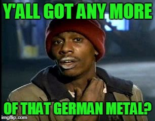Y'all Got Any More Of That Meme | Y'ALL GOT ANY MORE OF THAT GERMAN METAL? | image tagged in memes,yall got any more of | made w/ Imgflip meme maker