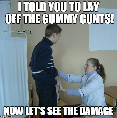 I TOLD YOU TO LAY OFF THE GUMMY C**TS! NOW LET'S SEE THE DAMAGE | made w/ Imgflip meme maker