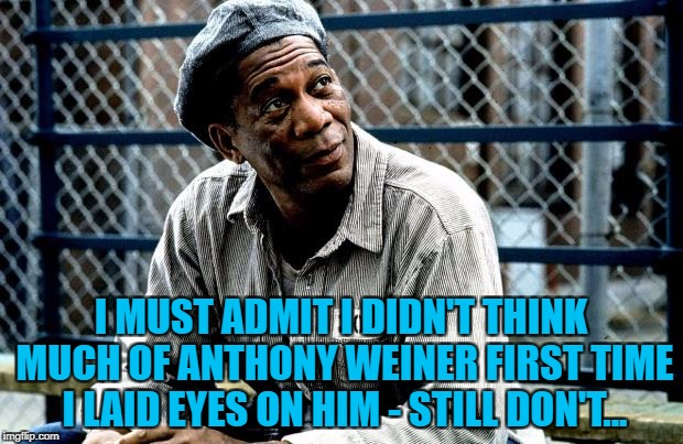 He got 21 months | I MUST ADMIT I DIDN'T THINK MUCH OF ANTHONY WEINER FIRST TIME I LAID EYES ON HIM - STILL DON'T... | image tagged in shawshank red,memes,anthony weiner,crime,politics | made w/ Imgflip meme maker