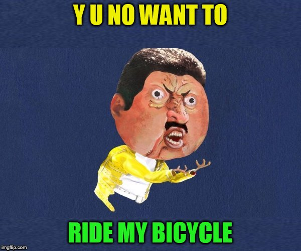 Y U No Freddy Mercury | Y U NO WANT TO RIDE MY BICYCLE | image tagged in y u no freddy mercury | made w/ Imgflip meme maker