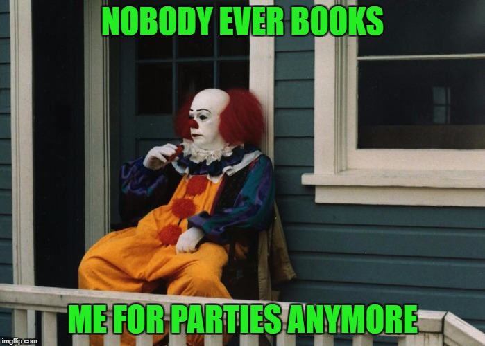 NOBODY EVER BOOKS ME FOR PARTIES ANYMORE | made w/ Imgflip meme maker