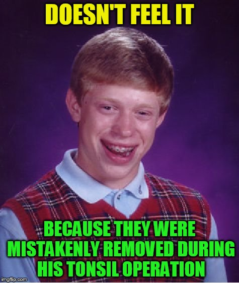Bad Luck Brian Meme | DOESN'T FEEL IT BECAUSE THEY WERE MISTAKENLY REMOVED DURING HIS TONSIL OPERATION | image tagged in memes,bad luck brian | made w/ Imgflip meme maker