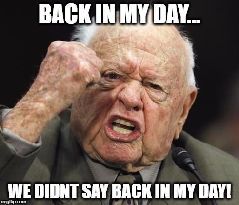 BACK IN MY DAY... WE DIDNT SAY BACK IN MY DAY! | made w/ Imgflip meme maker