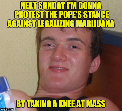 I didn't know 10 Guy is Catholic  | NEXT SUNDAY I'M GONNA PROTEST THE POPE'S STANCE AGAINST LEGALIZING MARIJUANA BY TAKING A KNEE AT MASS | image tagged in memes,10 guy,pope,mass,take a knee | made w/ Imgflip meme maker