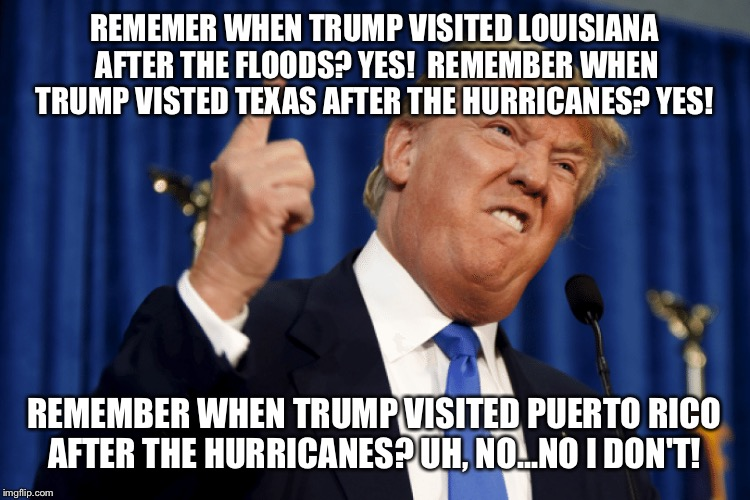 Trump ignoring Puerto Rico  | REMEMER WHEN TRUMP VISITED LOUISIANA AFTER THE FLOODS? YES!  REMEMBER WHEN TRUMP VISTED TEXAS AFTER THE HURRICANES? YES! REMEMBER WHEN TRUMP | image tagged in puerto rico,trump didn't visit puerto rico,hurricane maria,hurricane in puerto rico,pray for puerto rico,puerto rico survivors | made w/ Imgflip meme maker
