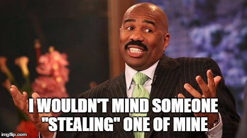 "Steve Harvey Meme | I WOULDN'T MIND SOMEONE ""STEALING"" ONE OF MINE 