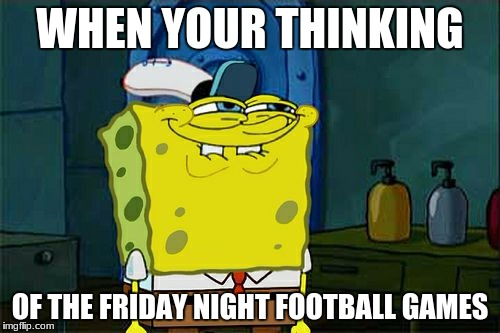 Dont You Squidward Meme | WHEN YOUR THINKING OF THE FRIDAY NIGHT FOOTBALL GAMES | image tagged in memes,dont you squidward | made w/ Imgflip meme maker