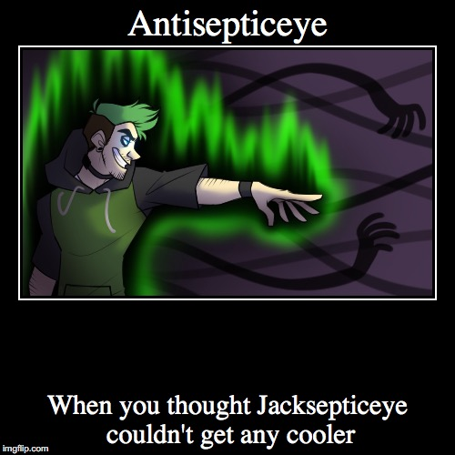 Antisepticeye | When you thought Jacksepticeye couldn't get any cooler | image tagged in funny,demotivationals | made w/ Imgflip demotivational maker