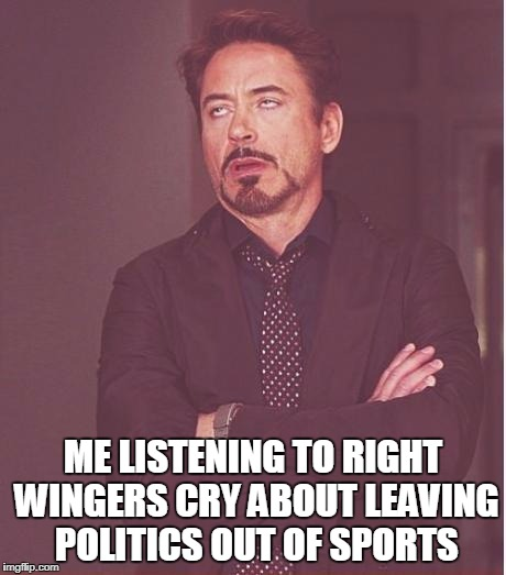 Sigh | ME LISTENING TO RIGHT WINGERS CRY ABOUT LEAVING POLITICS OUT OF SPORTS | image tagged in memes,face you make robert downey jr | made w/ Imgflip meme maker