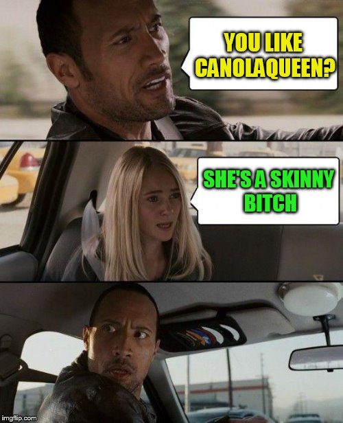 The Rock Driving Meme | YOU LIKE CANOLAQUEEN? SHE'S A SKINNY B**CH | image tagged in memes,the rock driving | made w/ Imgflip meme maker