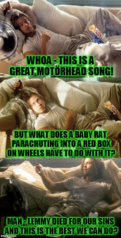 I've known guys like this | WHOA - THIS IS A GREAT MOTÖRHEAD SONG! MAN - LEMMY DIED FOR OUR SINS AND THIS IS THE BEST WE CAN DO? BUT WHAT DOES A BABY RAT PARACHUTING IN | image tagged in stoner brad pitt,memes,motorhead,rock and roll,rock music,commercials | made w/ Imgflip meme maker