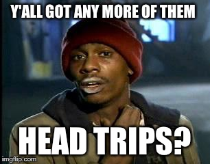 Y'all Got Any More Of That Meme | Y'ALL GOT ANY MORE OF THEM HEAD TRIPS? | image tagged in memes,yall got any more of | made w/ Imgflip meme maker